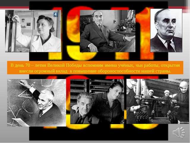 В день 70 – летия Великой Победы вспомним имена учёных, чьи работы, открытия...