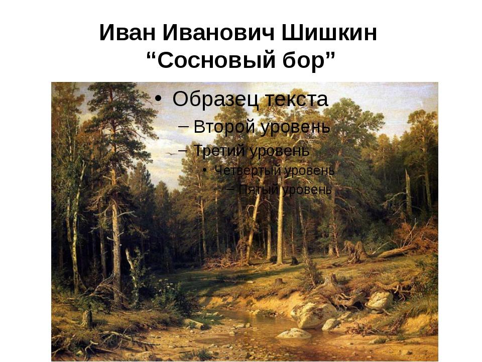"Иван Иванович Шишкин ""Сосновый бор"""