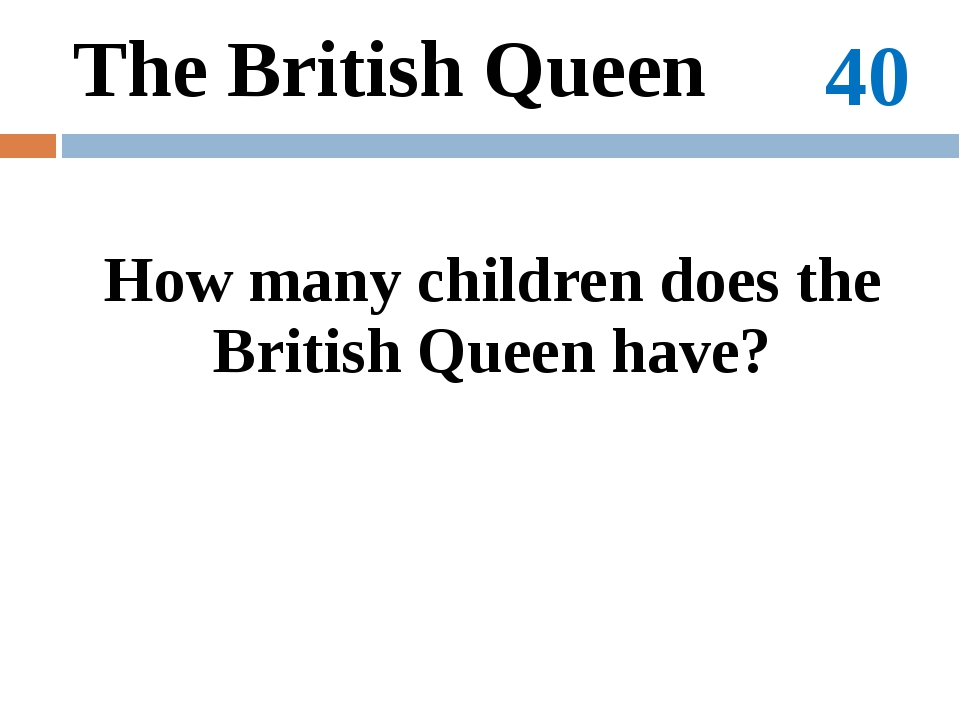 100 The political system of Great Britain Who is the Head of the British gove...