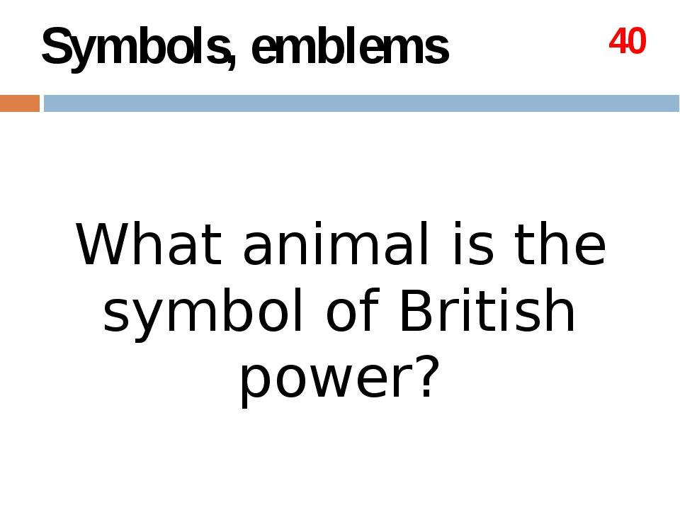 Topics Symbols,emblems 20 40 60 80 100 The British Queen 20 40 60 80 100 The...