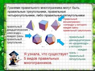 Я узнала, что существует 5 видов правильных многогранников. Гранями правильно