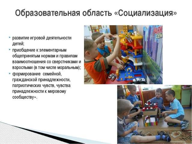 развитие игровой деятельности детей; приобщение к элементарным общепринятым н...