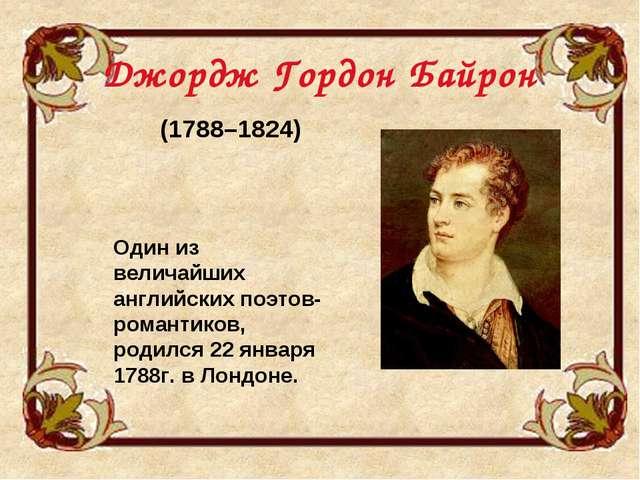 Джордж Гордон Байрон (1788–1824) Один из величайших английских поэтов-романти...