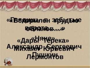 «Вскормлен грудью облаков…» «Дары Терека» Михаил Юрьевич Лермонтов «Глядишь