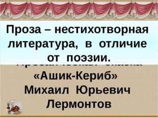 Прозаическая сказка «Ашик-Кериб» Михаил Юрьевич Лермонтов Проза – нестихотвор