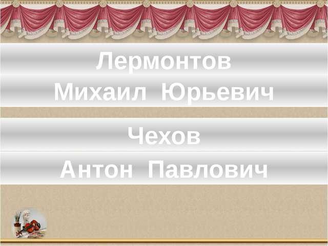 Лермонтов Михаил Юрьевич Чехов Антон Павлович