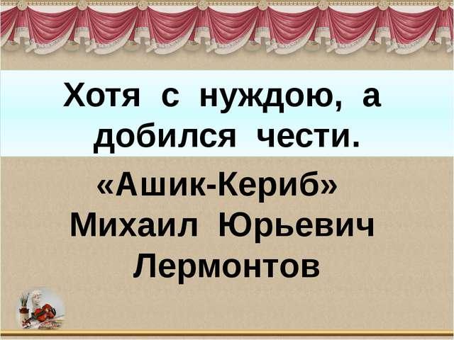 Хотя с нуждою, а добился чести. «Ашик-Кериб» Михаил Юрьевич Лермонтов