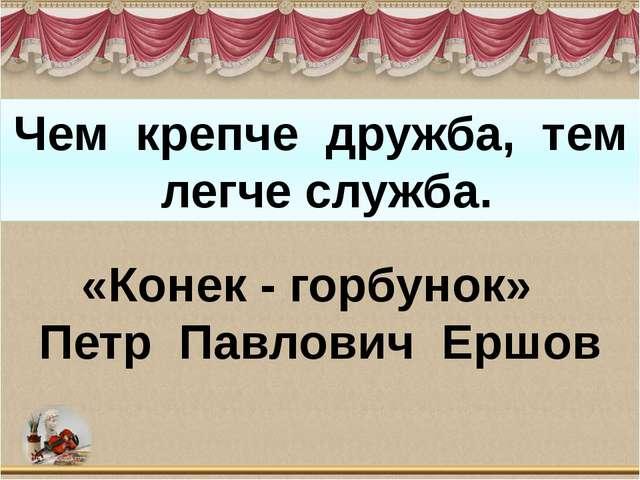 Чем крепче дружба, тем легче служба. «Конек - горбунок» Петр Павлович Ершов