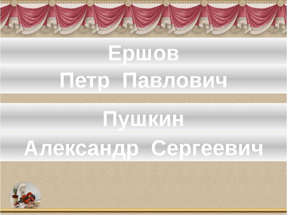 Назови имя и отчество писателя Ершов Петр Павлович Пушкин Александр Сергеевич