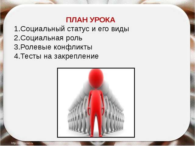 ПЛАН УРОКА 1.Социальный статус и его виды 2.Социальная роль 3.Ролевые конфли...