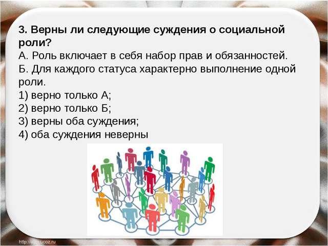 3. Верны ли следующие суждения о социальной роли? А. Роль включает в себя на...