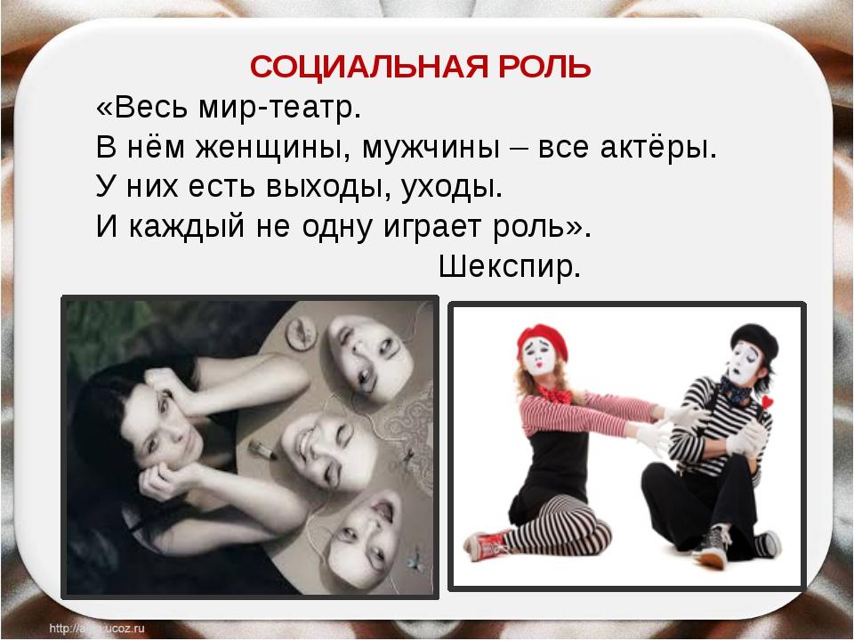 СОЦИАЛЬНАЯ РОЛЬ «Весь мир-театр. В нём женщины, мужчины – все актёры. У них...