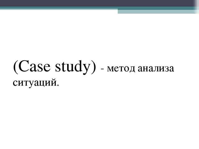 (Case study) - метод анализа ситуаций.