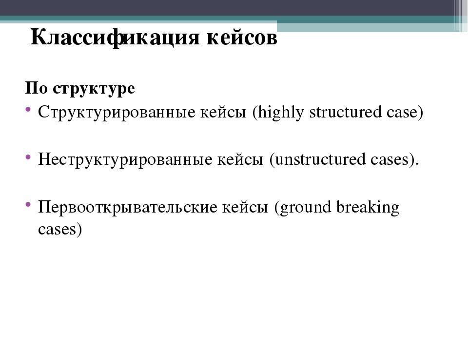 Классификация кейсов По структуре Структурированные кейсы (highly structured...