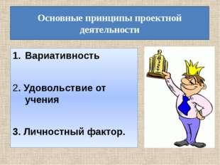 Основные принципы проектной деятельности Вариативность 2. Удовольствие от уче