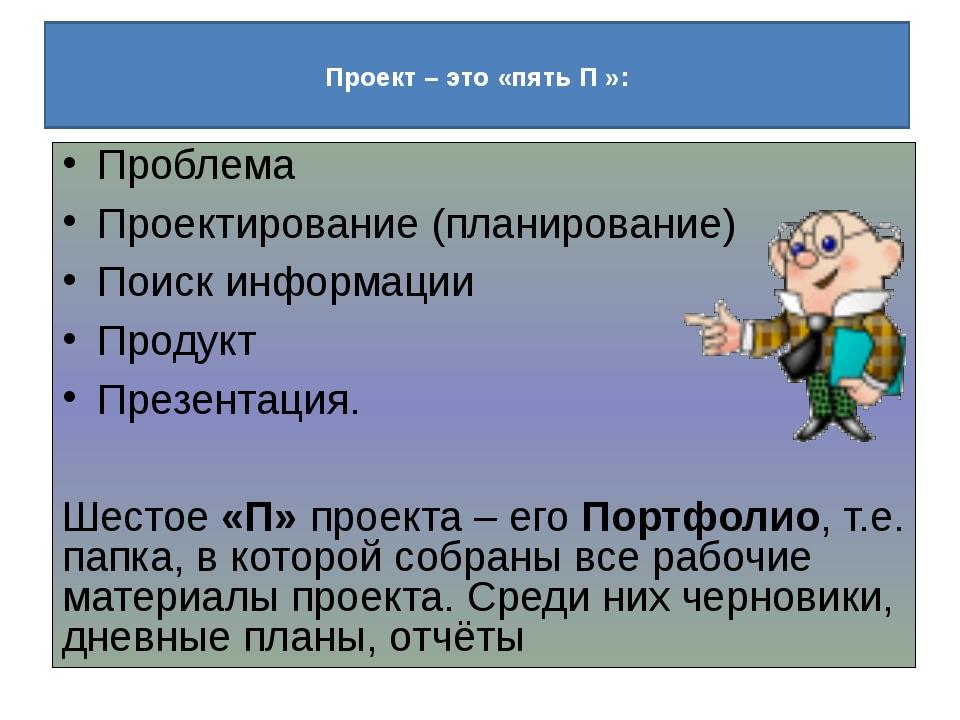 Проект – это «пять П »: Проблема Проектирование (планирование) Поиск информа...
