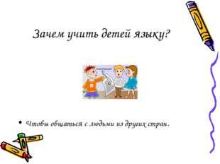 Зачем учить детей языку? Чтобы общаться с людьми из других стран.