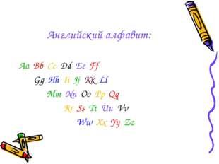 Английский алфавит: Aa Bb Cc Dd Ee Ff Gg Hh Ii Jj Kk Ll Mm Nn Oo Pp Qq Rr Ss