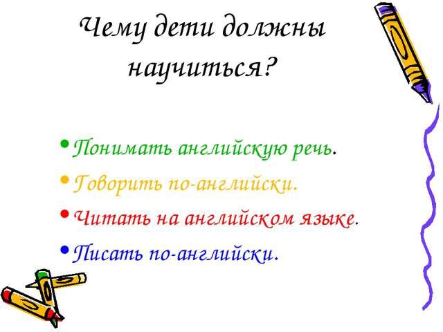 Чему дети должны научиться? Понимать английскую речь. Говорить по-английски....