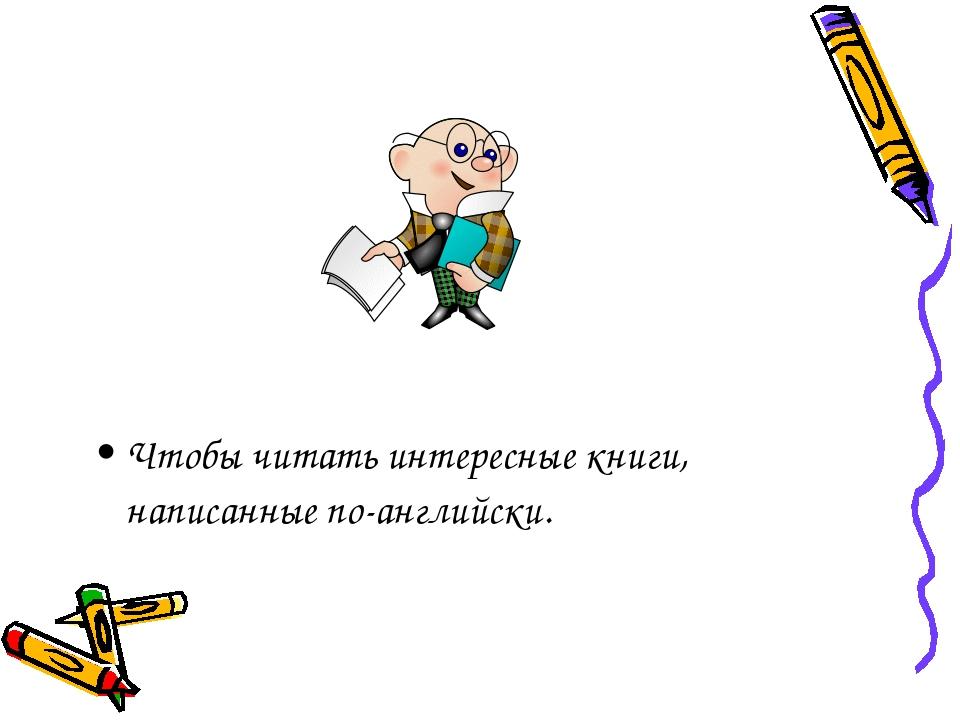 Чтобы читать интересные книги, написанные по-английски.