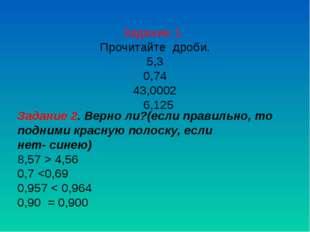 Задание 1. Прочитайте дроби. 5,3 0,74 43,0002 6,125 Задание 2. Верно ли?(если