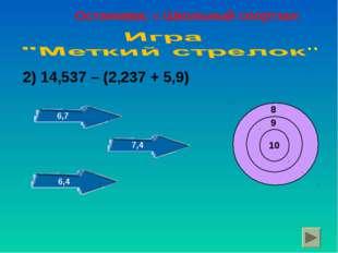 2) 14,537 – (2,237 + 5,9) 10 9 8 6,7 7,4 6,4 Остановка: « Школьный спортзал