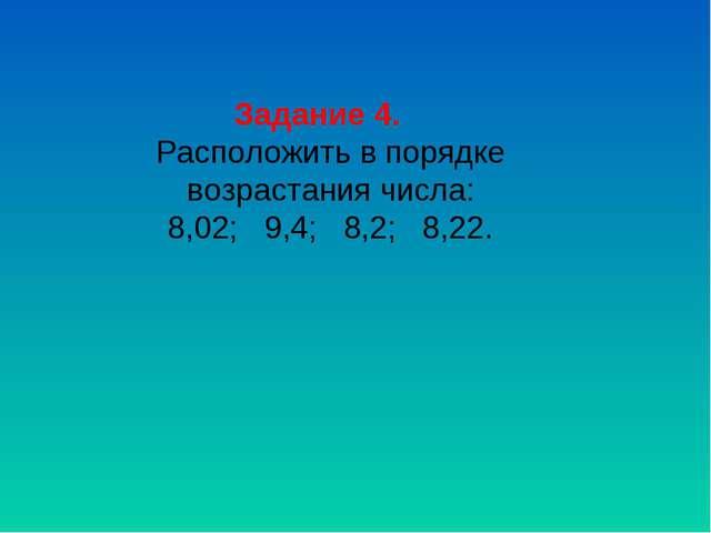 Задание 4. Расположить в порядке возрастания числа: 8,02; 9,4; 8,2; 8,22.