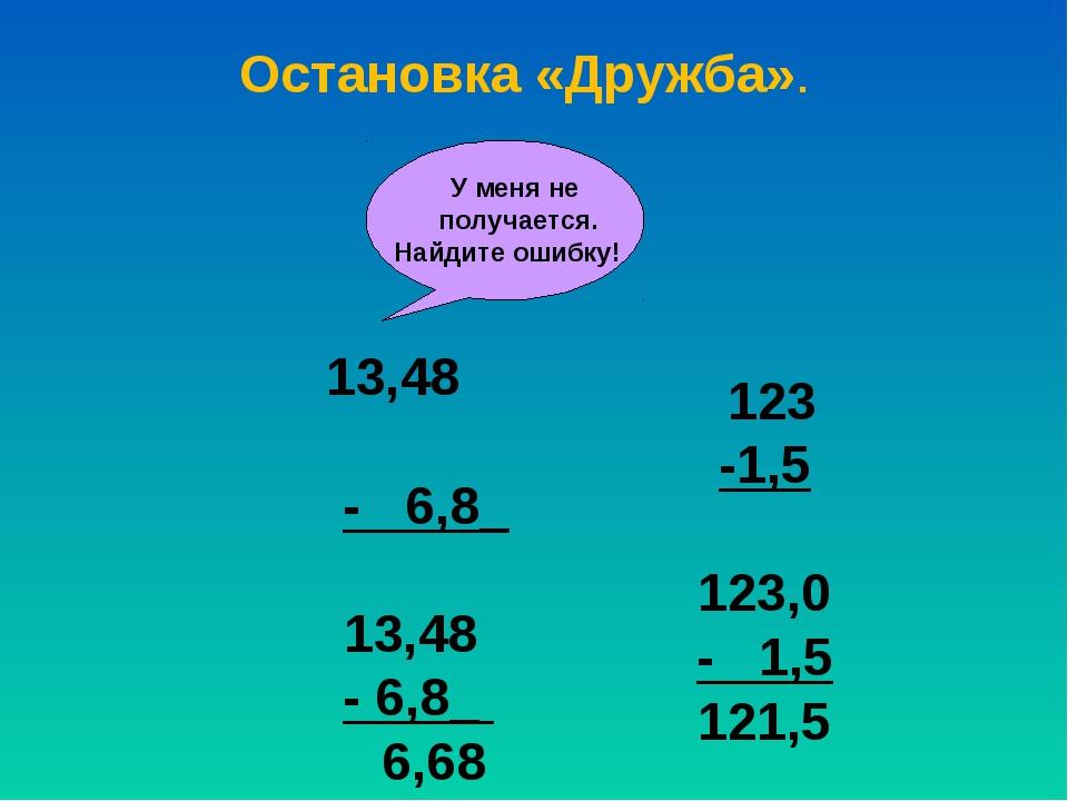 У меня не получается. Найдите ошибку! 13,48 - 6,8_ 13,48 - 6,8_ 6,68 123 -1,...