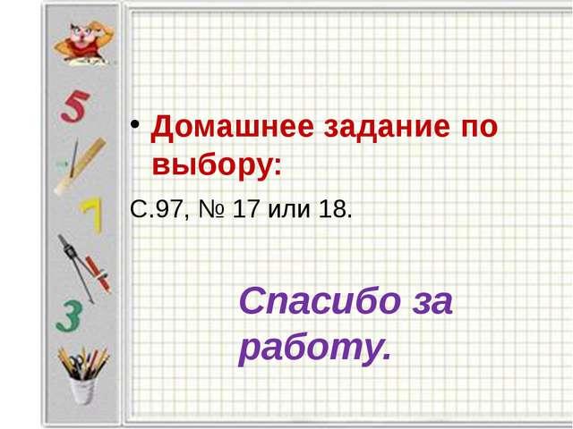 Домашнее задание по выбору: С.97, № 17 или 18. Спасибо за работу.