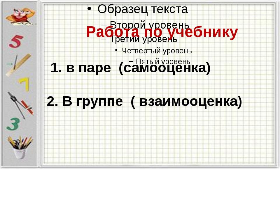 Работа по учебнику 1. в паре (самооценка) 2. В группе ( взаимооценка)
