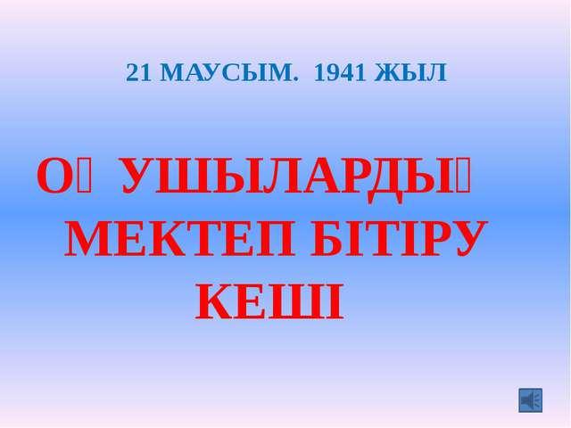 21 МАУСЫМ. 1941 ЖЫЛ ОҚУШЫЛАРДЫҢ МЕКТЕП БІТІРУ КЕШІ