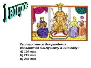 Сколько лет со дня рождения исполнится А.С.Пушкину в 2014 году? А) 190 лет Б)