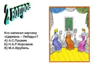 Кто написал картину «Царевна – Лебедь»? А) А.С.Пушкин Б) Н.А.Р-Корсаков В)