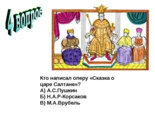 Кто написал оперу «Сказка о царе Салтане»? А) А.С.Пушкин Б) Н.А.Р-Корс
