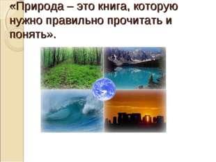 «Природа – это книга, которую нужно правильно прочитать и понять».