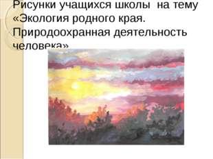 Рисунки учащихся школы на тему «Экология родного края. Природоохранная деятел
