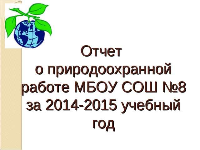 Отчет о природоохранной работе МБОУ СОШ №8 за 2014-2015 учебный год