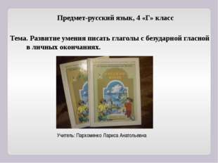 Предмет-русский язык, 4 «Г» класс Тема. Развитие умения писать глаголы с безу