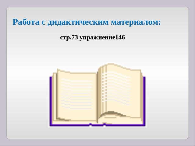 Работа c дидактическим материалом: стр.73 упражнение146