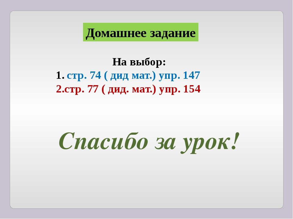 Домашнее задание На выбор: стр. 74 ( дид мат.) упр. 147 2.стр. 77 ( дид. мат....