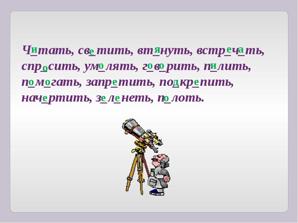 Ч_тать, св_тить, вт_нуть, встр_ч_ть, спр_сить, ум_лять, г_в_рить, п_лить, п_м...