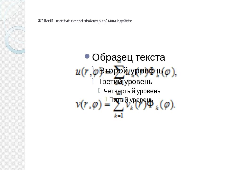 Жүйенің шешімін келесі тізбектер арқылы іздейміз: