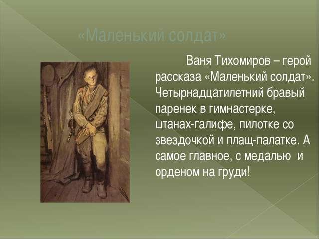«Маленький солдат» Ваня Тихомиров – герой рассказа «Маленький солдат». Четы...