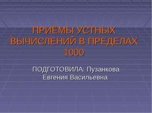 ПРИЁМЫ УСТНЫХ ВЫЧИСЛЕНИЙ В ПРЕДЕЛАХ 1000 ПОДГОТОВИЛА: Пузанкова Евгения Васил