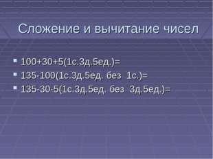 Сложение и вычитание чисел 100+30+5(1с.3д.5ед.)= 135-100(1с.3д.5ед. без 1с.)=
