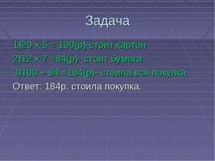 Задача 1)20 х 5 = 100(р)-стоит картон 2)12 х 7 =84(р)- стоит бумага 3)100 + 8