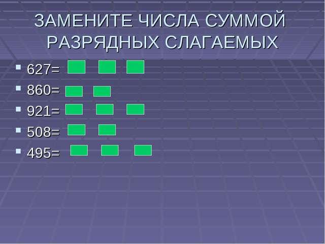 ЗАМЕНИТЕ ЧИСЛА СУММОЙ РАЗРЯДНЫХ СЛАГАЕМЫХ 627= 860= 921= 508= 495=