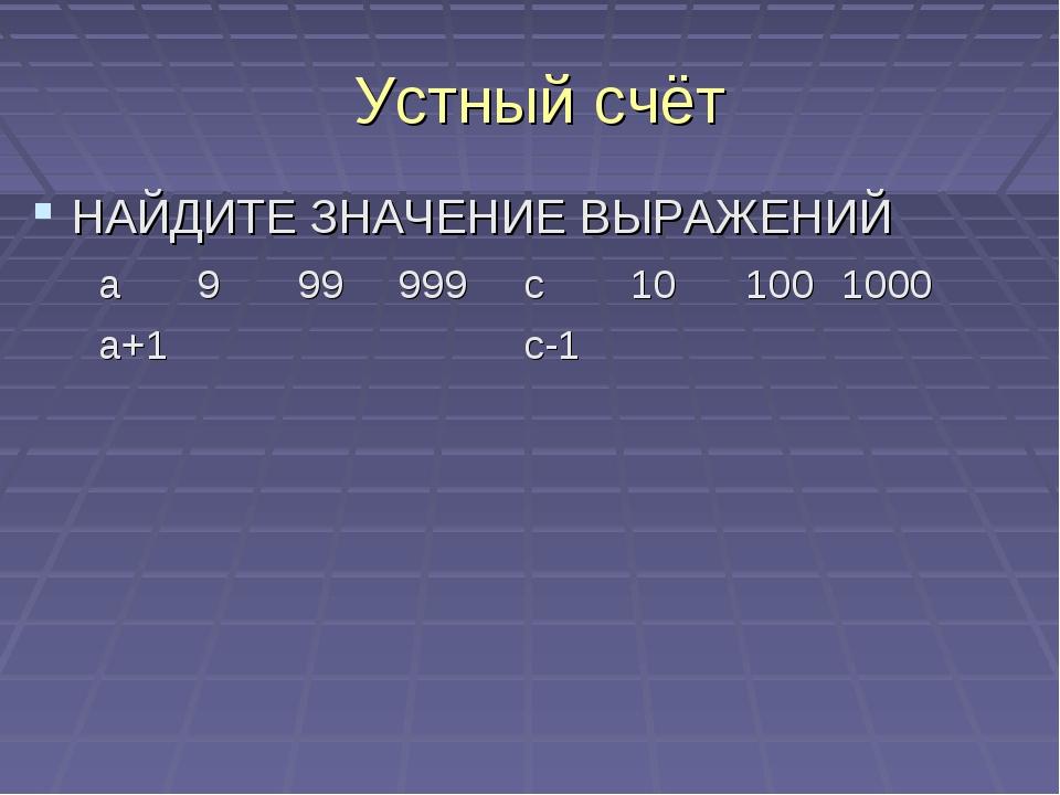 Устный счёт НАЙДИТЕ ЗНАЧЕНИЕ ВЫРАЖЕНИЙ а999999 а+1 с101001000 с-1