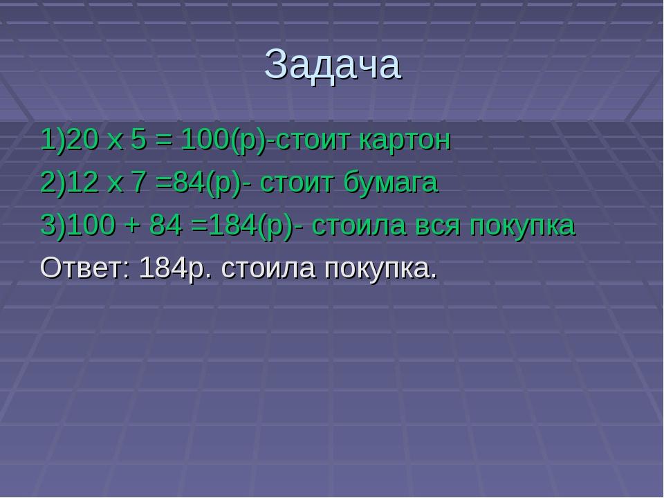 Задача 1)20 х 5 = 100(р)-стоит картон 2)12 х 7 =84(р)- стоит бумага 3)100 + 8...
