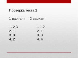 Проверка теста 2 1 вариант 2 вариант 1. 2,3 1. 1.2 2. 1 2. 1 3. 3 3. 3 4. 2 4